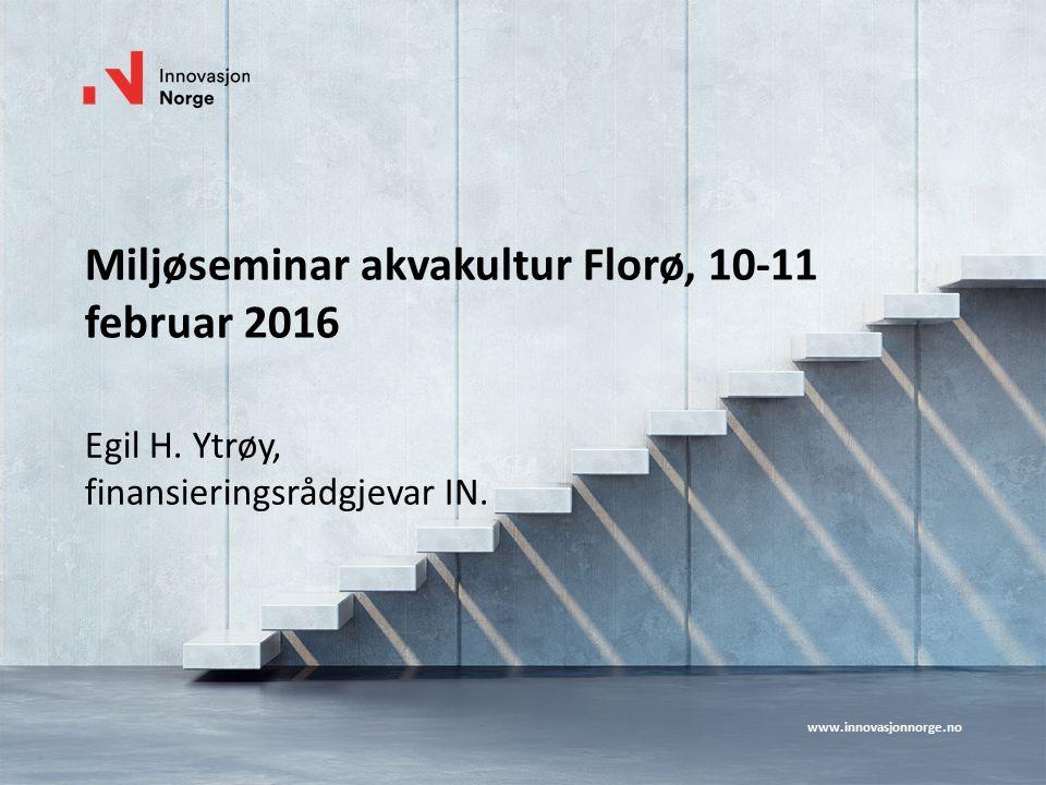 www.innovasjonnorge.no Miljøseminar akvakultur Florø, 10-11 februar 2016 Egil H. Ytrøy, finansieringsrådgjevar IN.