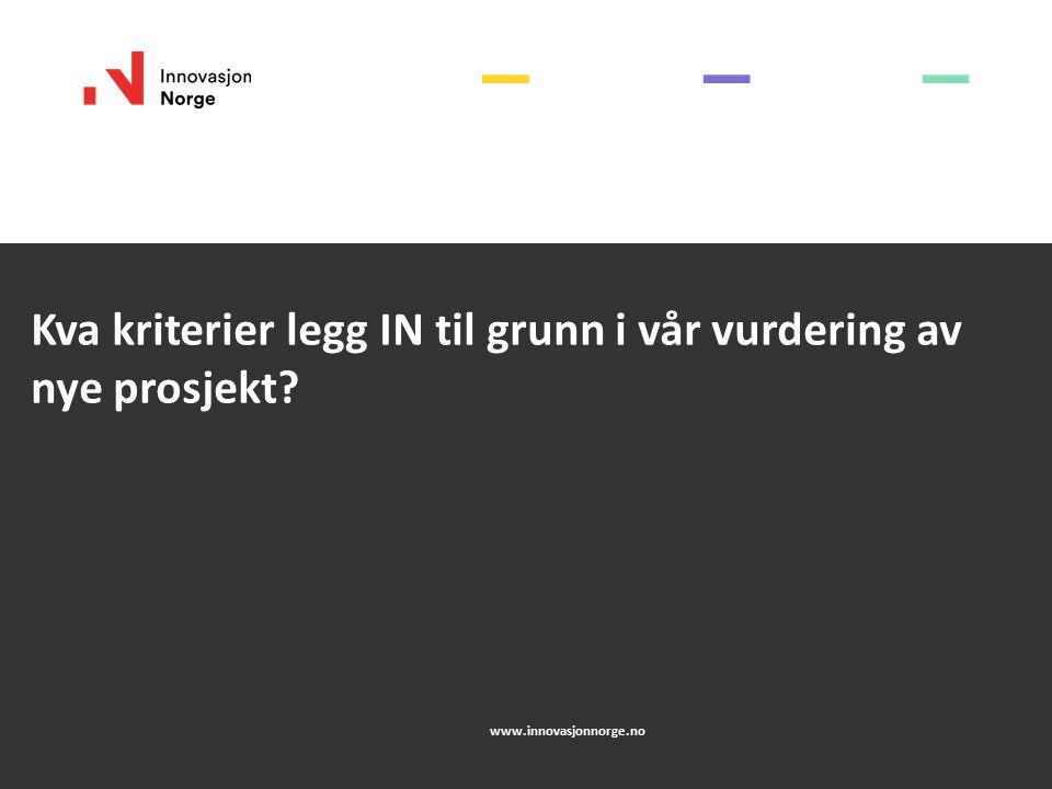 Kva kriterier legg IN til grunn i vår vurdering av nye prosjekt? www.innovasjonnorge.no