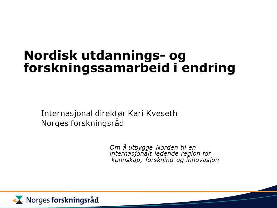 Nordisk utdannings- og forskningssamarbeid i endring Internasjonal direktør Kari Kveseth Norges forskningsråd Om å utbygge Norden til en internasjonalt ledende region for kunnskap, forskning og innovasjon