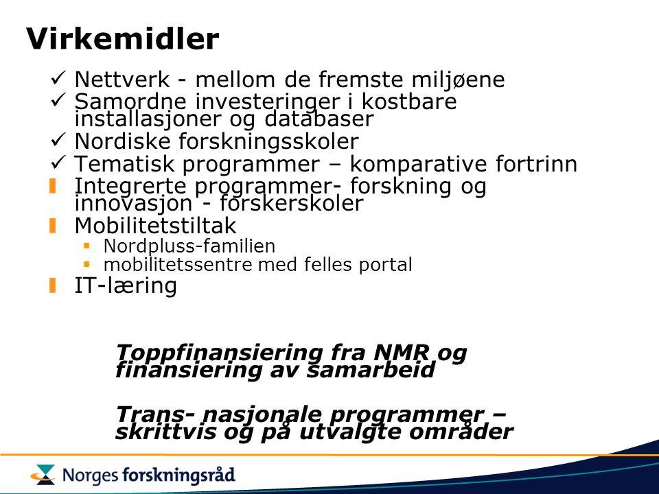 Virkemidler Nettverk - mellom de fremste miljøene Samordne investeringer i kostbare installasjoner og databaser Nordiske forskningsskoler Tematisk programmer – komparative fortrinn Integrerte programmer- forskning og innovasjon - forskerskoler Mobilitetstiltak  Nordpluss-familien  mobilitetssentre med felles portal IT-læring Toppfinansiering fra NMR og finansiering av samarbeid Trans- nasjonale programmer – skrittvis og på utvalgte områder