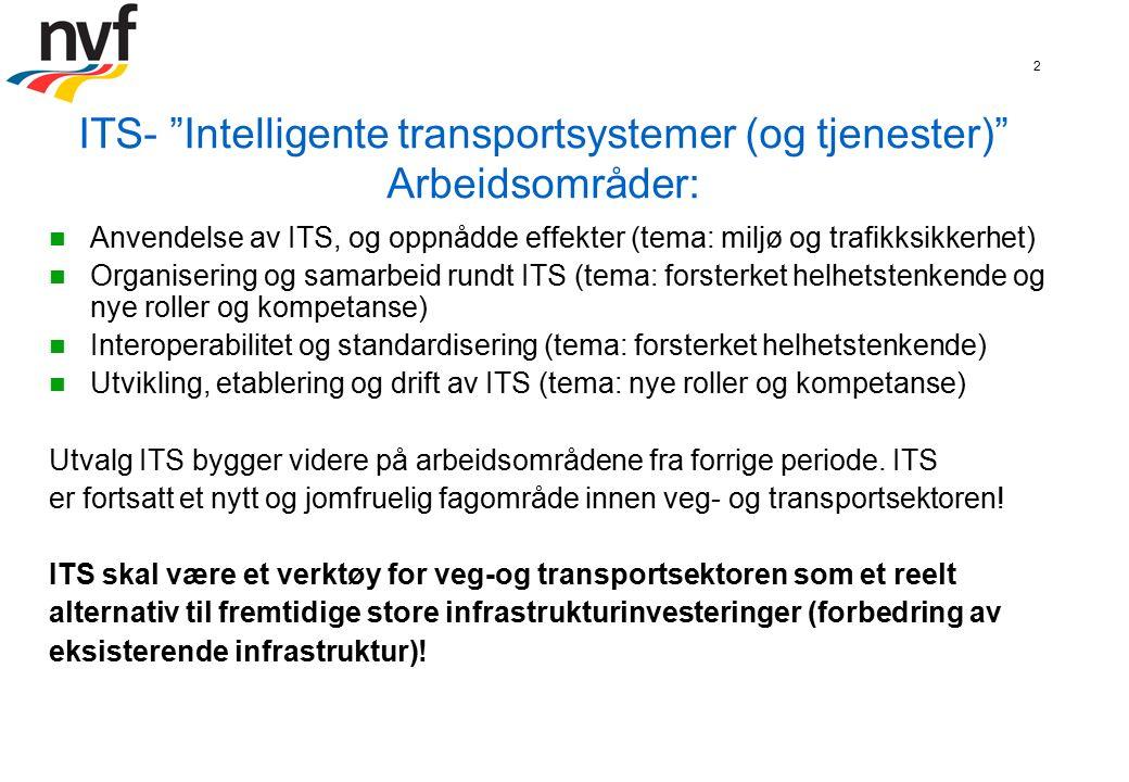 2 ITS- Intelligente transportsystemer (og tjenester) Arbeidsområder: Anvendelse av ITS, og oppnådde effekter (tema: miljø og trafikksikkerhet) Organisering og samarbeid rundt ITS (tema: forsterket helhetstenkende og nye roller og kompetanse) Interoperabilitet og standardisering (tema: forsterket helhetstenkende) Utvikling, etablering og drift av ITS (tema: nye roller og kompetanse) Utvalg ITS bygger videre på arbeidsområdene fra forrige periode.