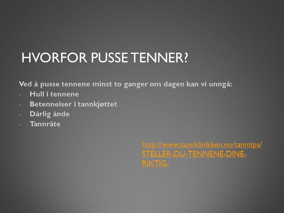 HVORFOR PUSSE TENNER? http://www.tannklinikken.no/tanntips/ STELLER-DU-TENNENE-DINE- RIKTIG- Ved å pusse tennene minst to ganger om dagen kan vi unngå