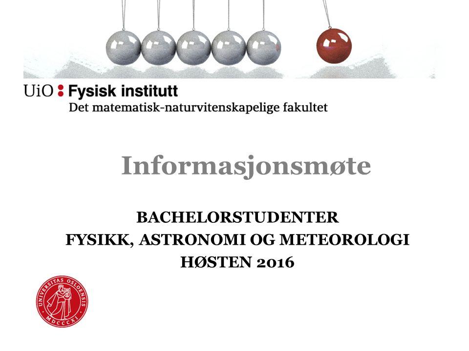 Informasjonsmøte BACHELORSTUDENTER FYSIKK, ASTRONOMI OG METEOROLOGI HØSTEN 2016