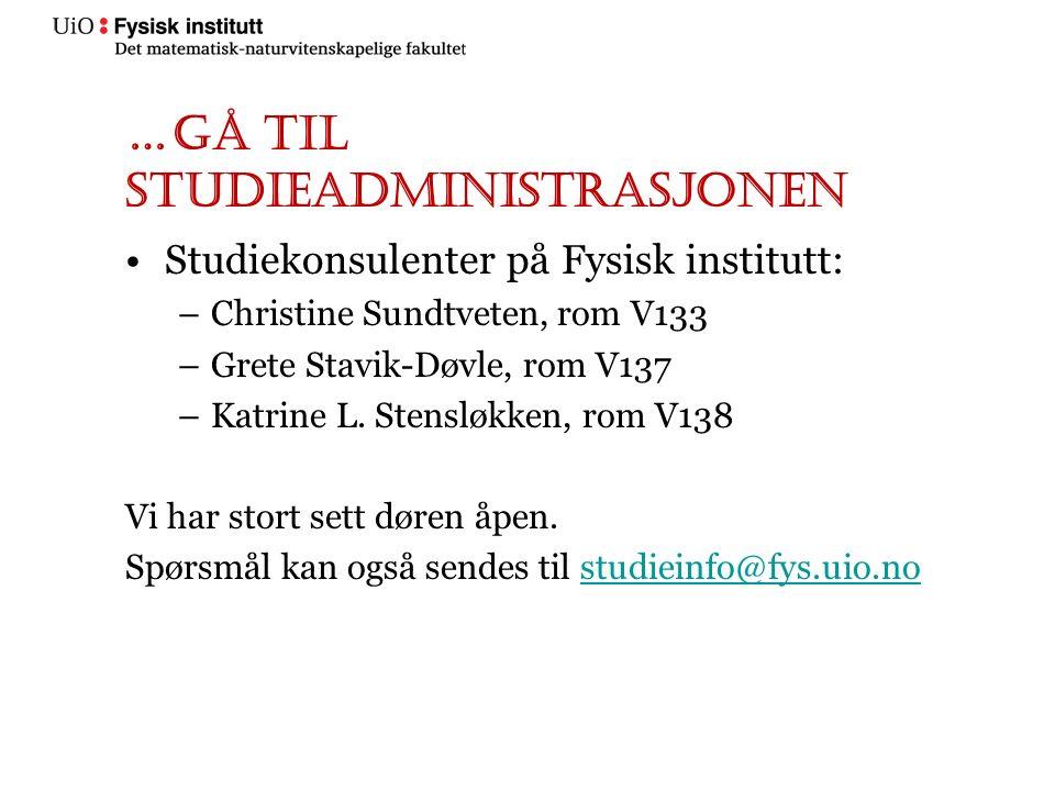 …gå til studieadministrasjonen Studiekonsulenter på Fysisk institutt: –Christine Sundtveten, rom V133 –Grete Stavik-Døvle, rom V137 –Katrine L. Stensl