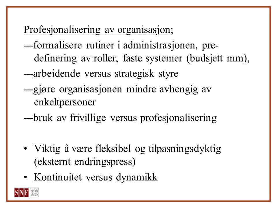 Profesjonalisering av organisasjon; ---formalisere rutiner i administrasjonen, pre- definering av roller, faste systemer (budsjett mm), ---arbeidende versus strategisk styre ---gjøre organisasjonen mindre avhengig av enkeltpersoner ---bruk av frivillige versus profesjonalisering Viktig å være fleksibel og tilpasningsdyktig (eksternt endringspress) Kontinuitet versus dynamikk