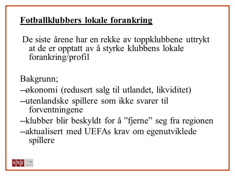 Fotballklubbers lokale forankring De siste årene har en rekke av toppklubbene uttrykt at de er opptatt av å styrke klubbens lokale forankring/profil Bakgrunn; --økonomi (redusert salg til utlandet, likviditet) --utenlandske spillere som ikke svarer til forventningene --klubber blir beskyldt for å fjerne seg fra regionen --aktualisert med UEFAs krav om egenutviklede spillere