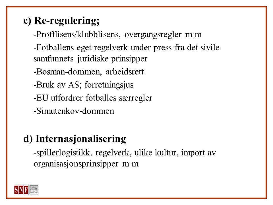c) Re-regulering; -Profflisens/klubblisens, overgangsregler m m -Fotballens eget regelverk under press fra det sivile samfunnets juridiske prinsipper -Bosman-dommen, arbeidsrett -Bruk av AS; forretningsjus -EU utfordrer fotballes særregler -Simutenkov-dommen d) Internasjonalisering -spillerlogistikk, regelverk, ulike kultur, import av organisasjonsprinsipper m m