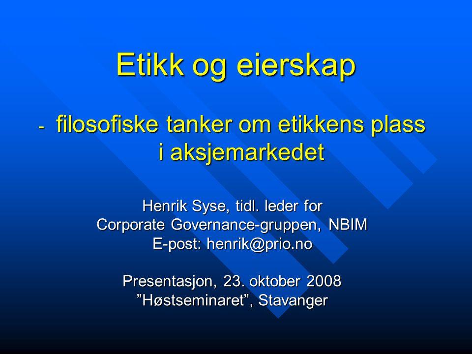 Etikk og eierskap - filosofiske tanker om etikkens plass i aksjemarkedet Henrik Syse, tidl. leder for Corporate Governance-gruppen, NBIM E-post: henri