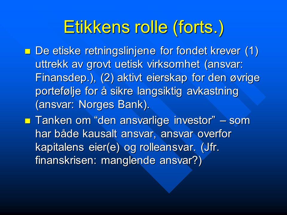 Etikkens rolle (forts.) De etiske retningslinjene for fondet krever (1) uttrekk av grovt uetisk virksomhet (ansvar: Finansdep.), (2) aktivt eierskap for den øvrige portefølje for å sikre langsiktig avkastning (ansvar: Norges Bank).