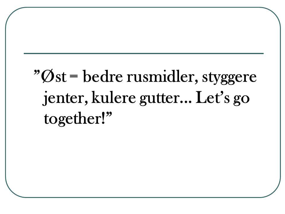 Øst = bedre rusmidler, styggere jenter, kulere gutter... Let's go together!