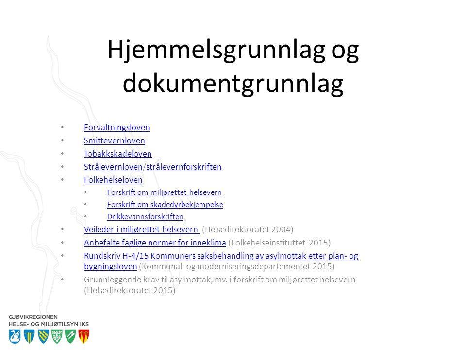 Hjemmelsgrunnlag og dokumentgrunnlag Forvaltningsloven Smittevernloven Tobakkskadeloven Strålevernloven/strålevernforskriften Strålevernlovenstrålevernforskriften Folkehelseloven Forskrift om miljørettet helsevern Forskrift om skadedyrbekjempelse Drikkevannsforskriften Veileder i miljørettet helsevern (Helsedirektoratet 2004) Veileder i miljørettet helsevern Anbefalte faglige normer for inneklima (Folkehelseinstituttet 2015) Anbefalte faglige normer for inneklima Rundskriv H-4/15 Kommuners saksbehandling av asylmottak etter plan- og bygningsloven (Kommunal- og moderniseringsdepartementet 2015) Rundskriv H-4/15 Kommuners saksbehandling av asylmottak etter plan- og bygningsloven Grunnleggende krav til asylmottak, mv.