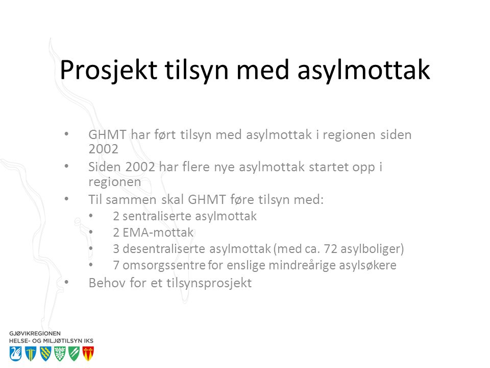 Prosjekt tilsyn med asylmottak GHMT har ført tilsyn med asylmottak i regionen siden 2002 Siden 2002 har flere nye asylmottak startet opp i regionen Til sammen skal GHMT føre tilsyn med: 2 sentraliserte asylmottak 2 EMA-mottak 3 desentraliserte asylmottak (med ca.