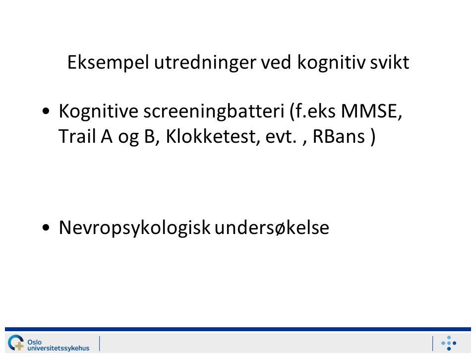 Eksempel utredninger ved kognitiv svikt Kognitive screeningbatteri (f.eks MMSE, Trail A og B, Klokketest, evt., RBans ) Nevropsykologisk undersøkelse