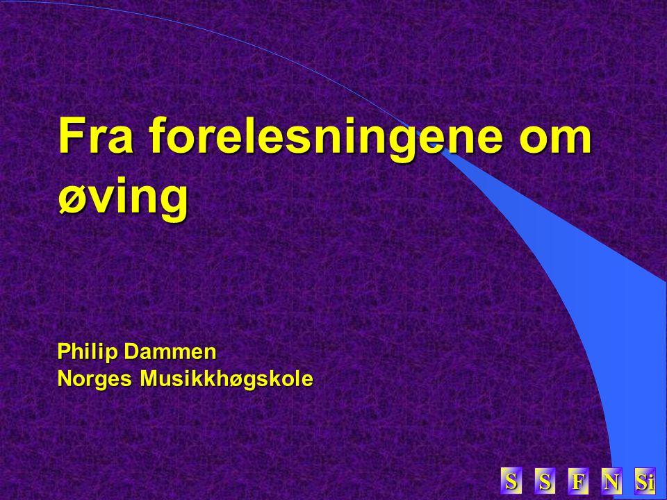 SSSS FFFF NNNN Si SSSS Fra forelesningene om øving Philip Dammen Norges Musikkhøgskole