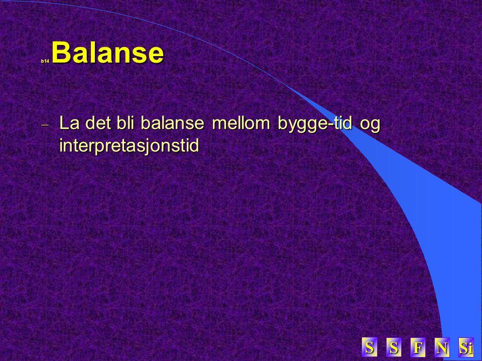 SSSS FFFF NNNN Si SSSS b14 Balanse  La det bli balanse mellom bygge-tid og interpretasjonstid