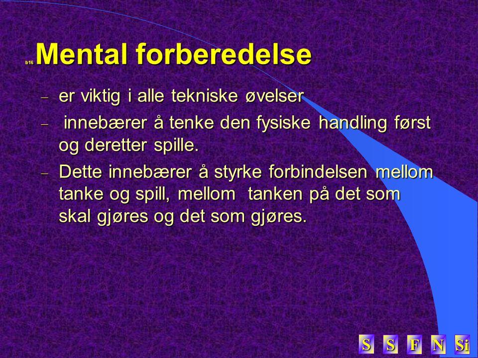 SSSS FFFF NNNN Si SSSS b16 Mental forberedelse  er viktig i alle tekniske øvelser  innebærer å tenke den fysiske handling først og deretter spille.