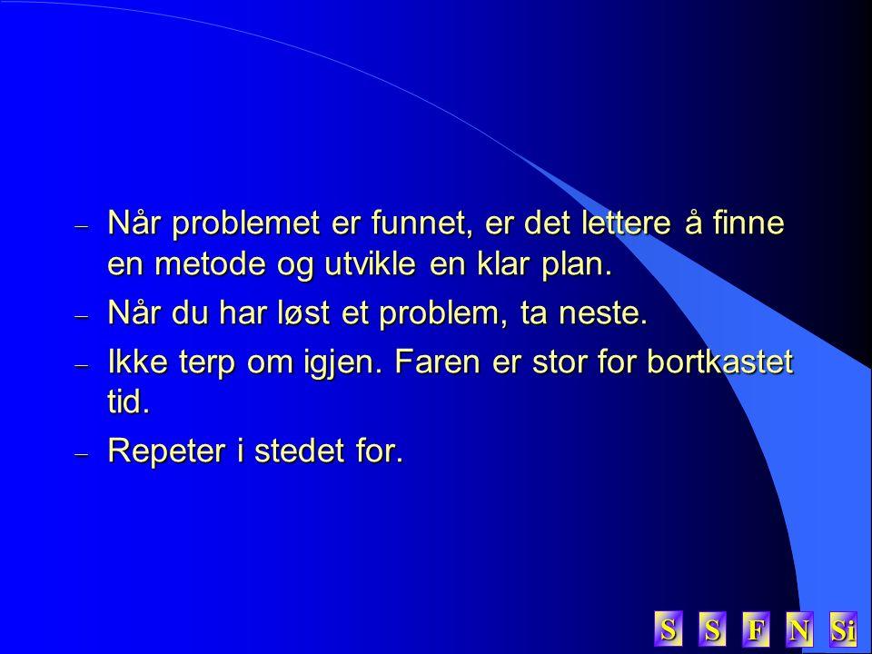 SSSS FFFF NNNN Si SSSS  Når problemet er funnet, er det lettere å finne en metode og utvikle en klar plan.  Når du har løst et problem, ta neste. 