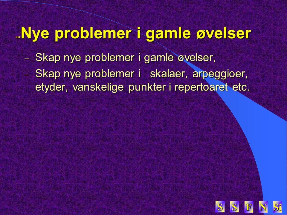 SSSS FFFF NNNN Si SSSS b18 Nye problemer i gamle øvelser  Skap nye problemer i gamle øvelser,  Skap nye problemer i skalaer, arpeggioer, etyder, vanskelige punkter i repertoaret etc.