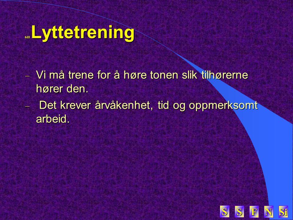 SSSS FFFF NNNN Si SSSS b22 Lyttetrening  Vi må trene for å høre tonen slik tilhørerne hører den.