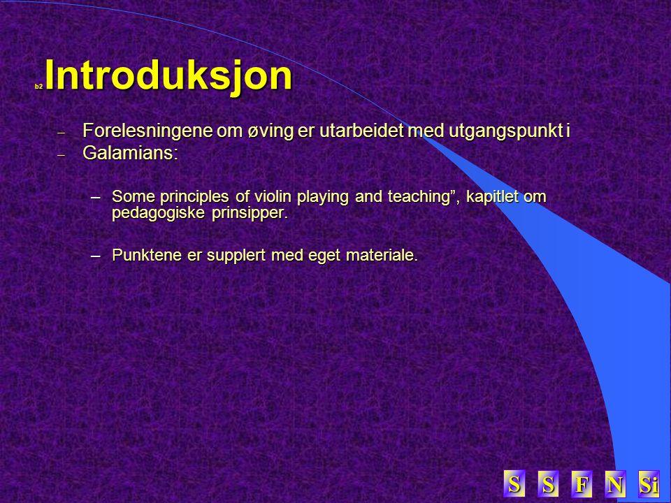 SSSS FFFF NNNN Si SSSS b2 Introduksjon  Forelesningene om øving er utarbeidet med utgangspunkt i  Galamians: –Some principles of violin playing and teaching , kapitlet om pedagogiske prinsipper.