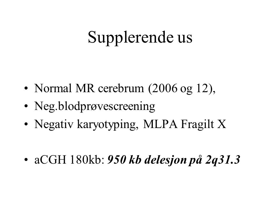 Supplerende us Normal MR cerebrum (2006 og 12), Neg.blodprøvescreening Negativ karyotyping, MLPA Fragilt X aCGH 180kb: 950 kb delesjon på 2q31.3