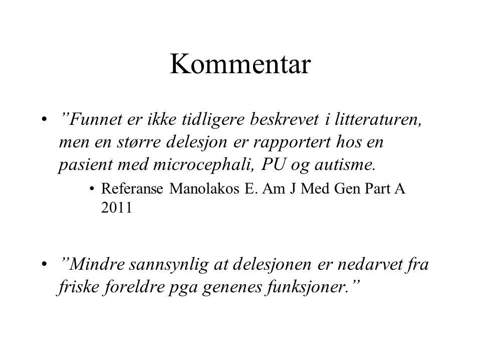 """Kommentar """"Funnet er ikke tidligere beskrevet i litteraturen, men en større delesjon er rapportert hos en pasient med microcephali, PU og autisme. Ref"""