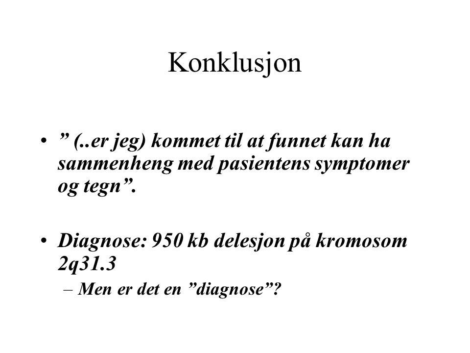 """Konklusjon """" (..er jeg) kommet til at funnet kan ha sammenheng med pasientens symptomer og tegn"""". Diagnose: 950 kb delesjon på kromosom 2q31.3 –Men er"""