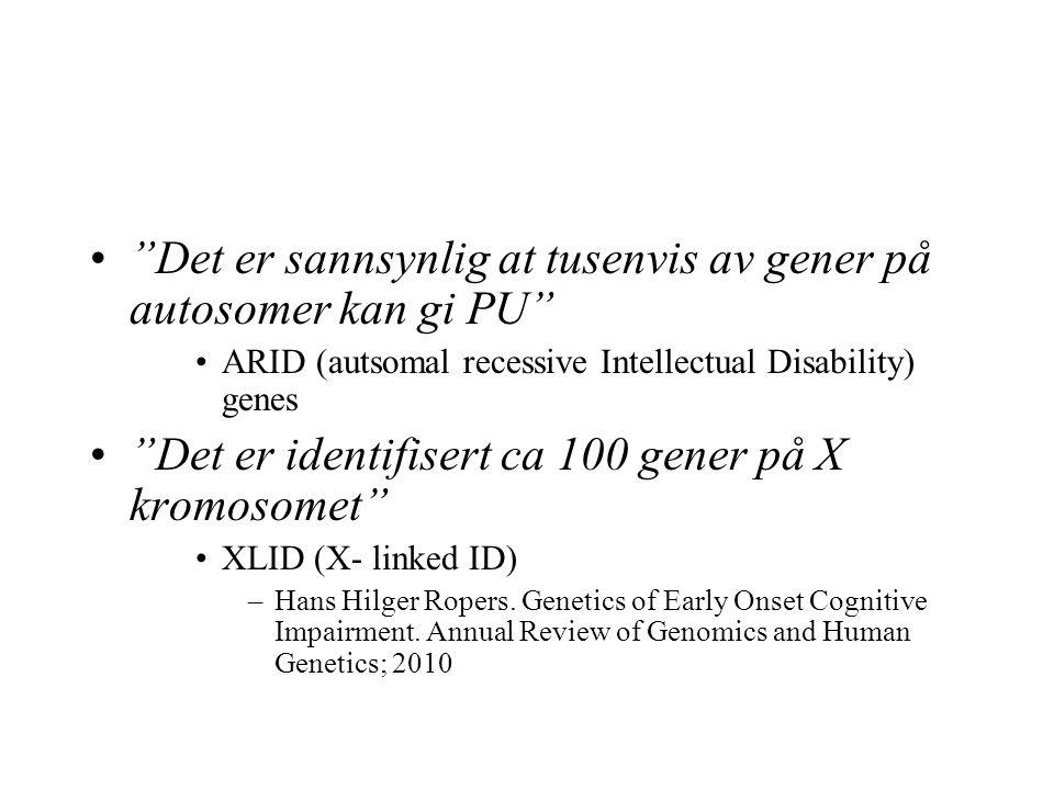 Det er sannsynlig at tusenvis av gener på autosomer kan gi PU ARID (autsomal recessive Intellectual Disability) genes Det er identifisert ca 100 gener på X kromosomet XLID (X- linked ID) –Hans Hilger Ropers.