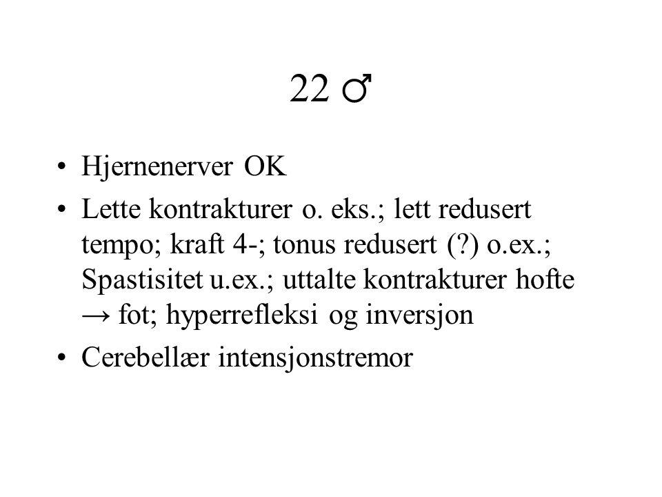 22 ♂ Hjernenerver OK Lette kontrakturer o. eks.; lett redusert tempo; kraft 4-; tonus redusert (?) o.ex.; Spastisitet u.ex.; uttalte kontrakturer hoft