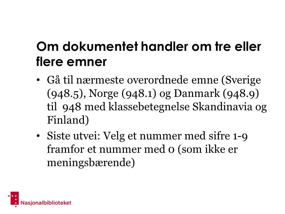 Om dokumentet handler om tre eller flere emner Gå til nærmeste overordnede emne (Sverige (948.5), Norge (948.1) og Danmark (948.9) til 948 med klassebetegnelse Skandinavia og Finland) Siste utvei: Velg et nummer med sifre 1-9 framfor et nummer med 0 (som ikke er meningsbærende)