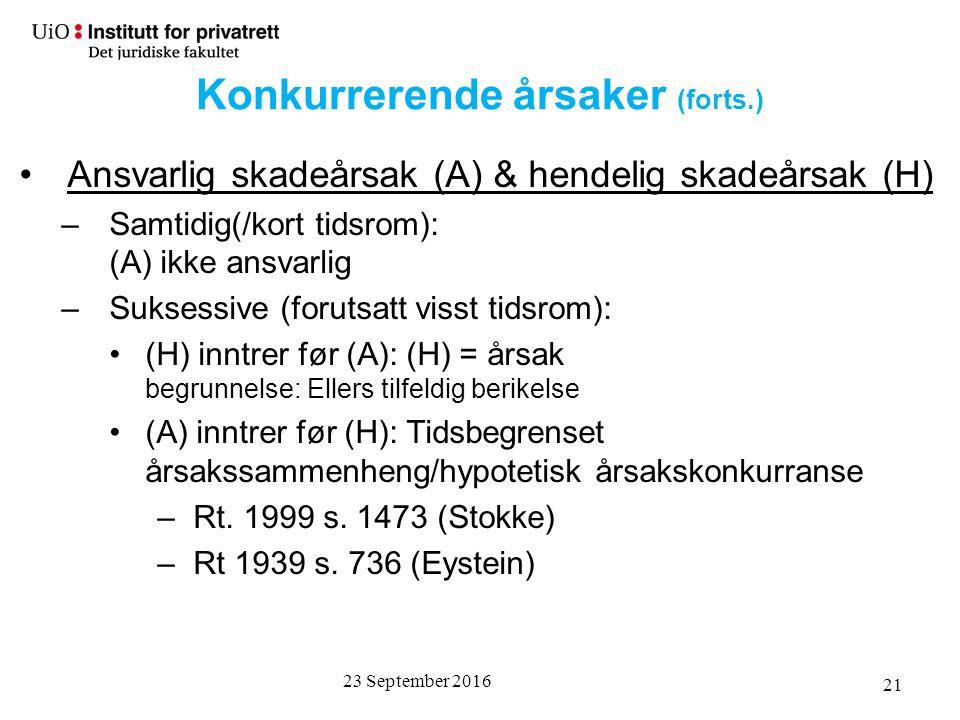 23 September 2016 21 Ansvarlig skadeårsak (A) & hendelig skadeårsak (H) –Samtidig(/kort tidsrom): (A) ikke ansvarlig –Suksessive (forutsatt visst tidsrom): (H) inntrer før (A): (H) = årsak begrunnelse: Ellers tilfeldig berikelse (A) inntrer før (H): Tidsbegrenset årsakssammenheng/hypotetisk årsakskonkurranse –Rt.