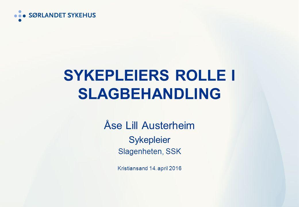 SYKEPLEIERS ROLLE I SLAGBEHANDLING Åse Lill Austerheim Sykepleier Slagenheten, SSK Kristiansand 14. april 2016