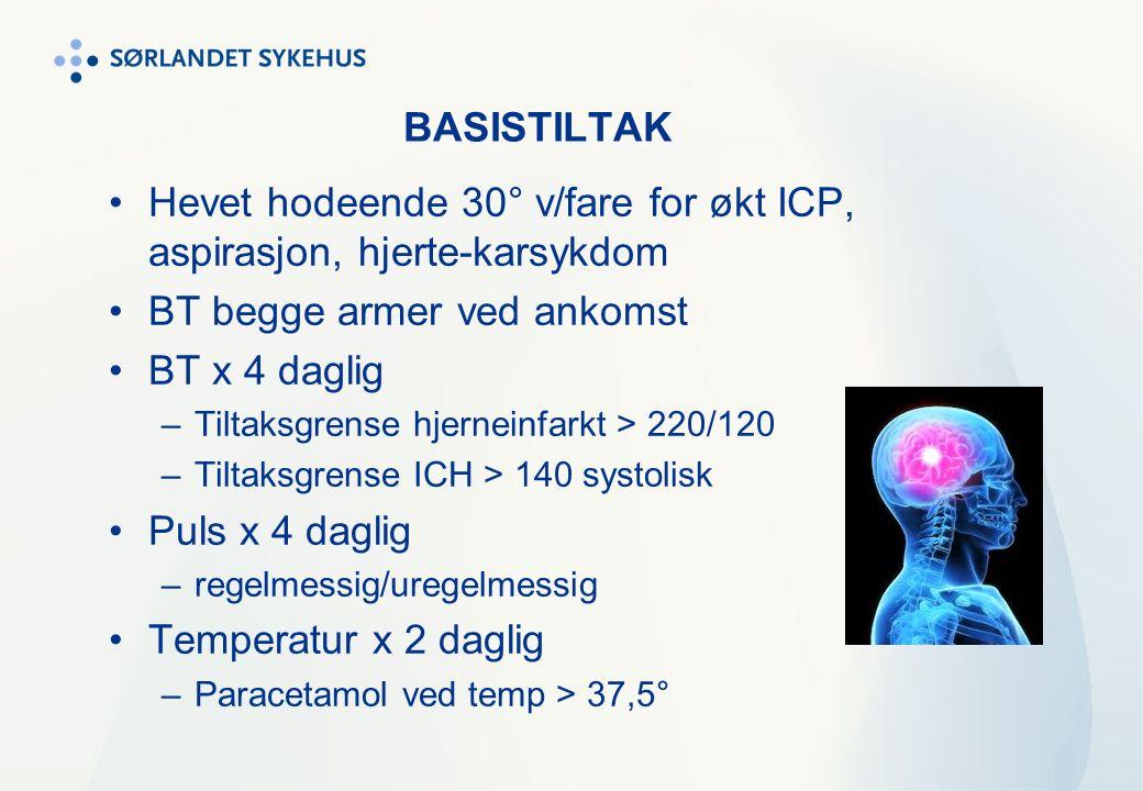 BASISTILTAK Hevet hodeende 30° v/fare for økt ICP, aspirasjon, hjerte-karsykdom BT begge armer ved ankomst BT x 4 daglig –Tiltaksgrense hjerneinfarkt > 220/120 –Tiltaksgrense ICH > 140 systolisk Puls x 4 daglig –regelmessig/uregelmessig Temperatur x 2 daglig –Paracetamol ved temp > 37,5°
