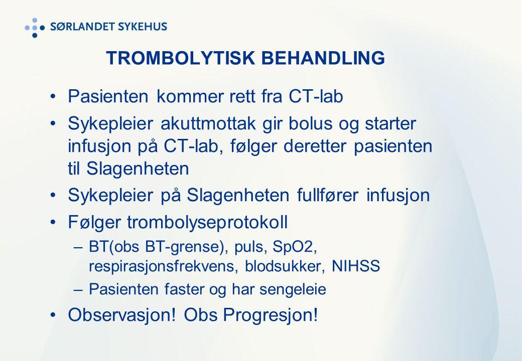 TROMBOLYTISK BEHANDLING Pasienten kommer rett fra CT-lab Sykepleier akuttmottak gir bolus og starter infusjon på CT-lab, følger deretter pasienten til Slagenheten Sykepleier på Slagenheten fullfører infusjon Følger trombolyseprotokoll –BT(obs BT-grense), puls, SpO2, respirasjonsfrekvens, blodsukker, NIHSS –Pasienten faster og har sengeleie Observasjon.