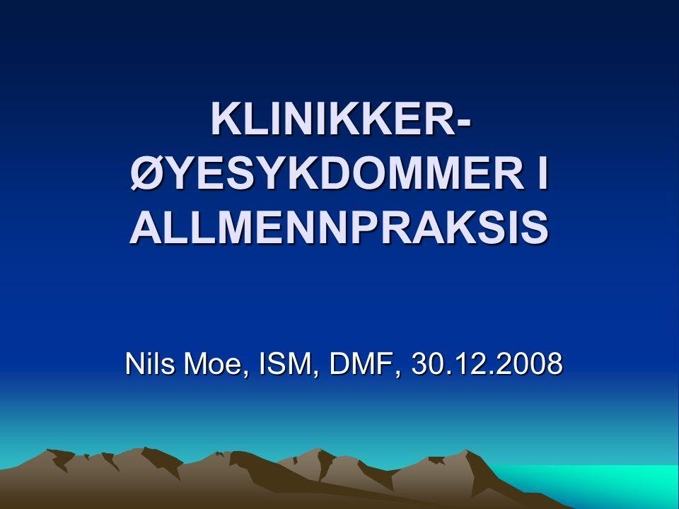 KLINIKKER- ØYESYKDOMMER I ALLMENNPRAKSIS Nils Moe, ISM, DMF, 30.12.2008 Nils Moe, ISM, DMF, 30.12.2008