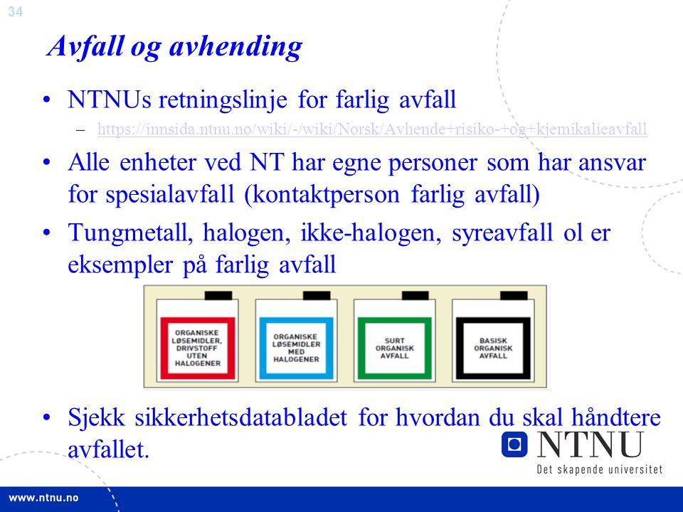 34 Avfall og avhending NTNUs retningslinje for farlig avfall –https://innsida.ntnu.no/wiki/-/wiki/Norsk/Avhende+risiko-+og+kjemikalieavfallhttps://innsida.ntnu.no/wiki/-/wiki/Norsk/Avhende+risiko-+og+kjemikalieavfall Alle enheter ved NT har egne personer som har ansvar for spesialavfall (kontaktperson farlig avfall) Tungmetall, halogen, ikke-halogen, syreavfall ol er eksempler på farlig avfall Sjekk sikkerhetsdatabladet for hvordan du skal håndtere avfallet.