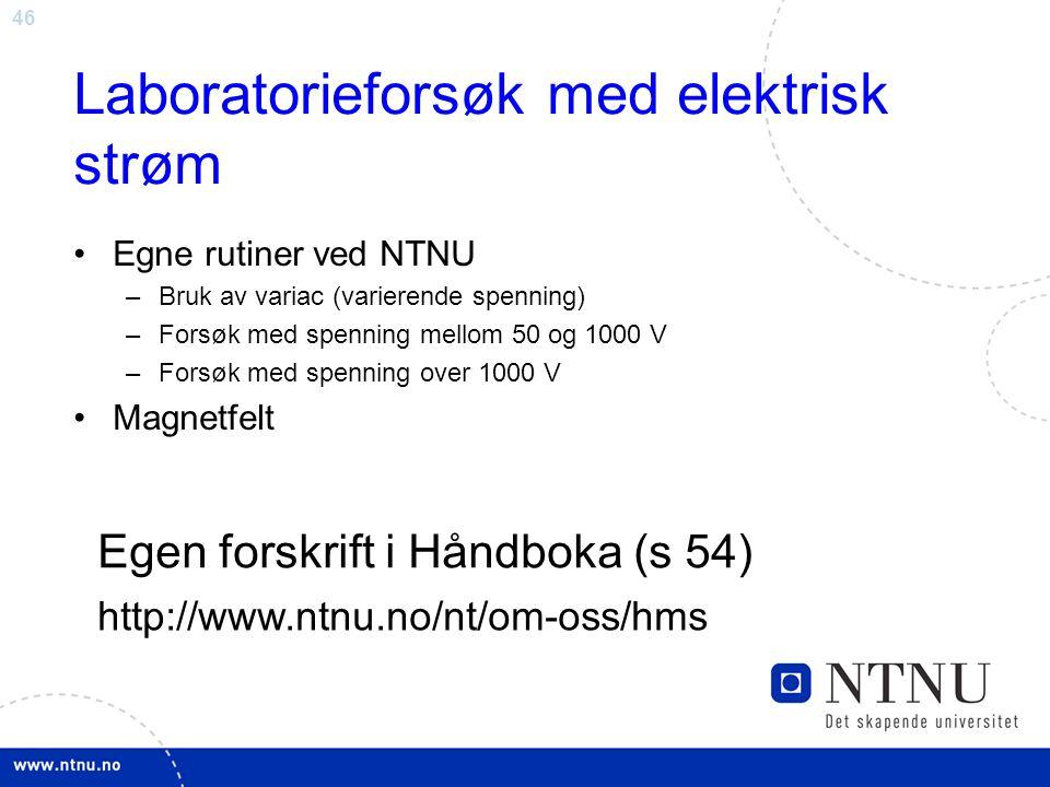 46 Laboratorieforsøk med elektrisk strøm Egne rutiner ved NTNU –Bruk av variac (varierende spenning) –Forsøk med spenning mellom 50 og 1000 V –Forsøk med spenning over 1000 V Magnetfelt Egen forskrift i Håndboka (s 54) http://www.ntnu.no/nt/om-oss/hms