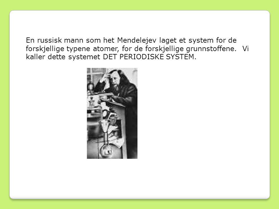 En russisk mann som het Mendelejev laget et system for de forskjellige typene atomer, for de forskjellige grunnstoffene.