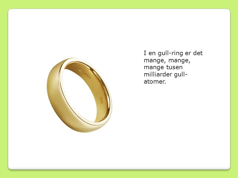 I en gull-ring er det mange, mange, mange tusen milliarder gull- atomer.