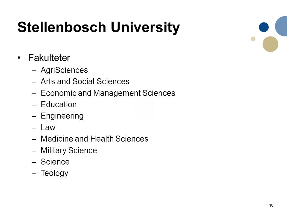 10 Stellenbosch University Fakulteter –AgriSciences –Arts and Social Sciences –Economic and Management Sciences –Education –Engineering –Law –Medicine