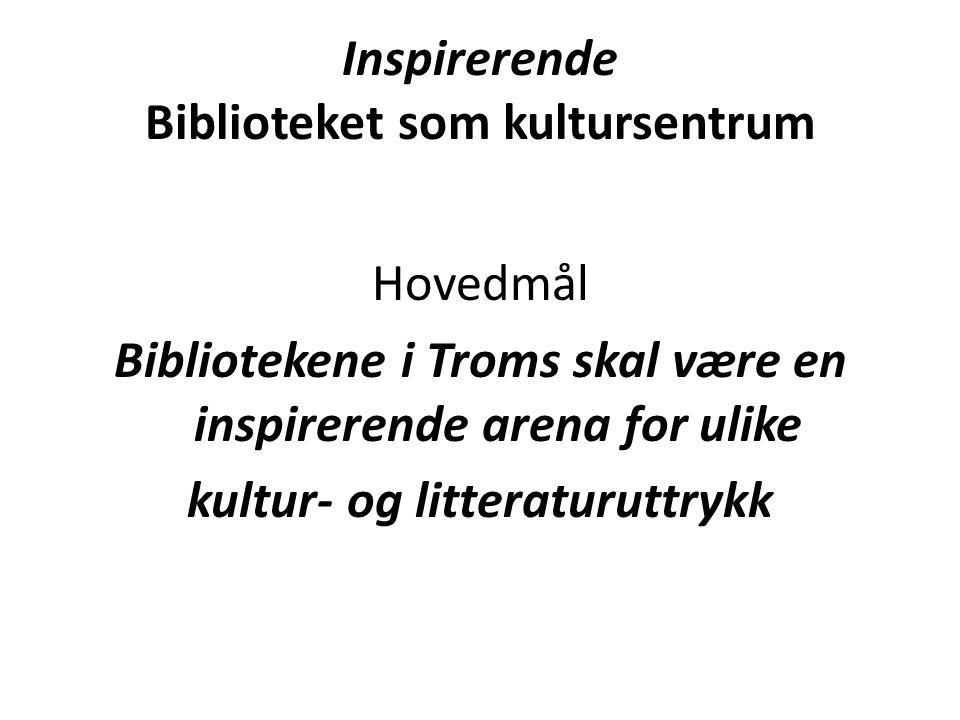 Inspirerende Biblioteket som kultursentrum Hovedmål Bibliotekene i Troms skal være en inspirerende arena for ulike kultur- og litteraturuttrykk