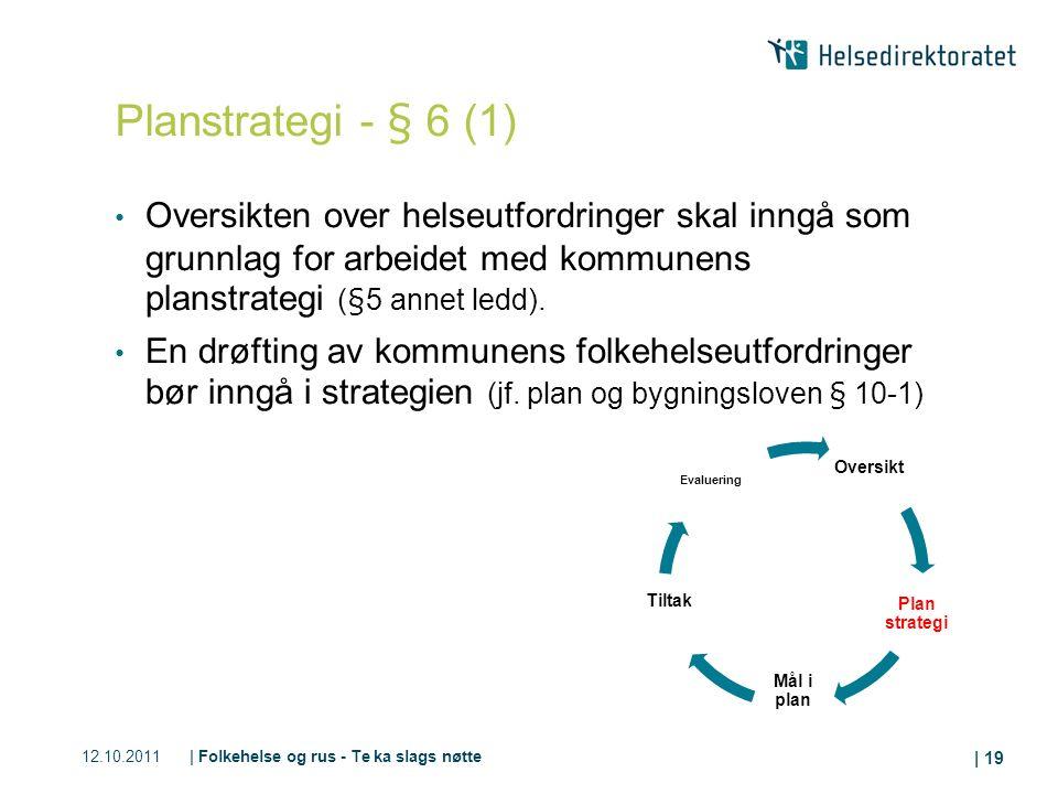 12.10.2011| Folkehelse og rus - Te ka slags nøtte | 19 Planstrategi - § 6 (1) Oversikten over helseutfordringer skal inngå som grunnlag for arbeidet med kommunens planstrategi (§5 annet ledd).