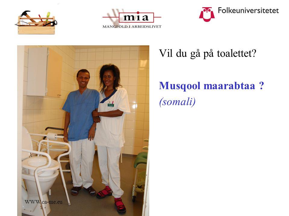 WWW.ca-me.eu Vil du gå på toalettet? Musqool maarabtaa ? (somali)