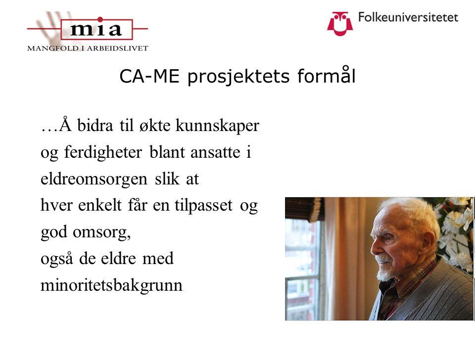 CA-ME prosjektets formål …Å bidra til økte kunnskaper og ferdigheter blant ansatte i eldreomsorgen slik at hver enkelt får en tilpasset og god omsorg, også de eldre med minoritetsbakgrunn