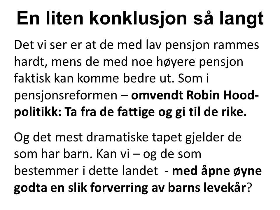 En liten konklusjon så langt Det vi ser er at de med lav pensjon rammes hardt, mens de med noe høyere pensjon faktisk kan komme bedre ut. Som i pensjo