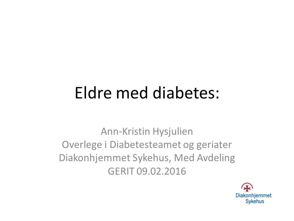 Eldre med diabetes: Ann-Kristin Hysjulien Overlege i Diabetesteamet og geriater Diakonhjemmet Sykehus, Med Avdeling GERIT 09.02.2016