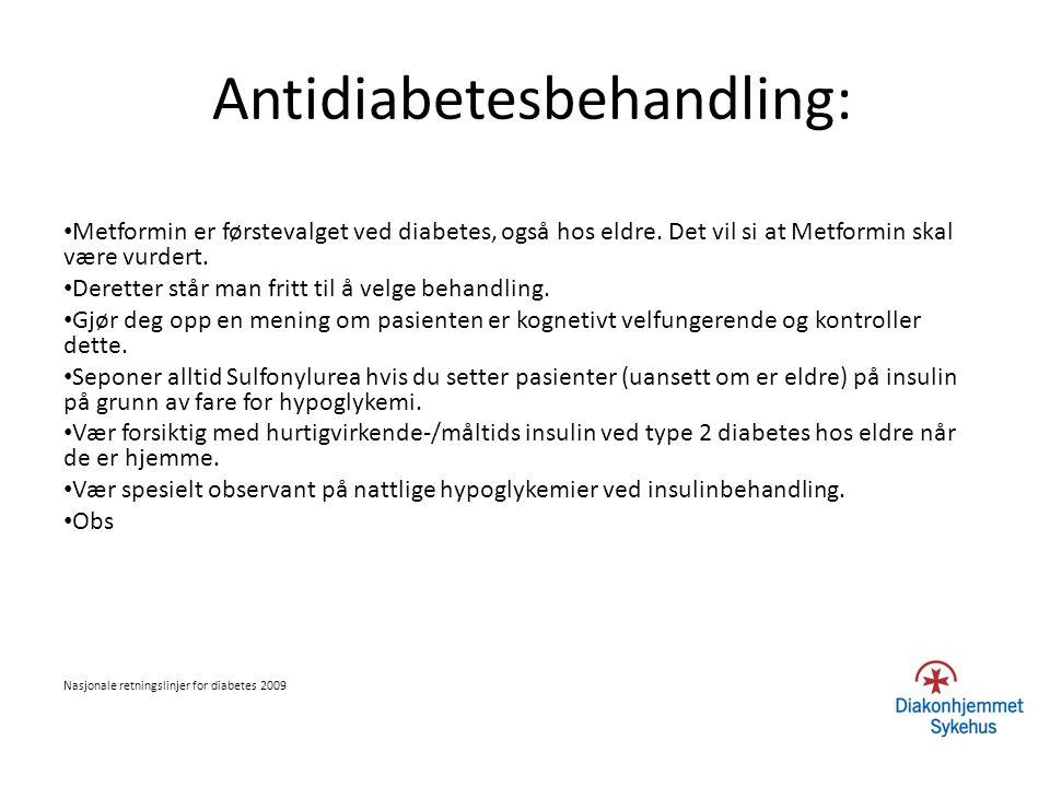 Antidiabetesbehandling: Metformin er førstevalget ved diabetes, også hos eldre. Det vil si at Metformin skal være vurdert. Deretter står man fritt til