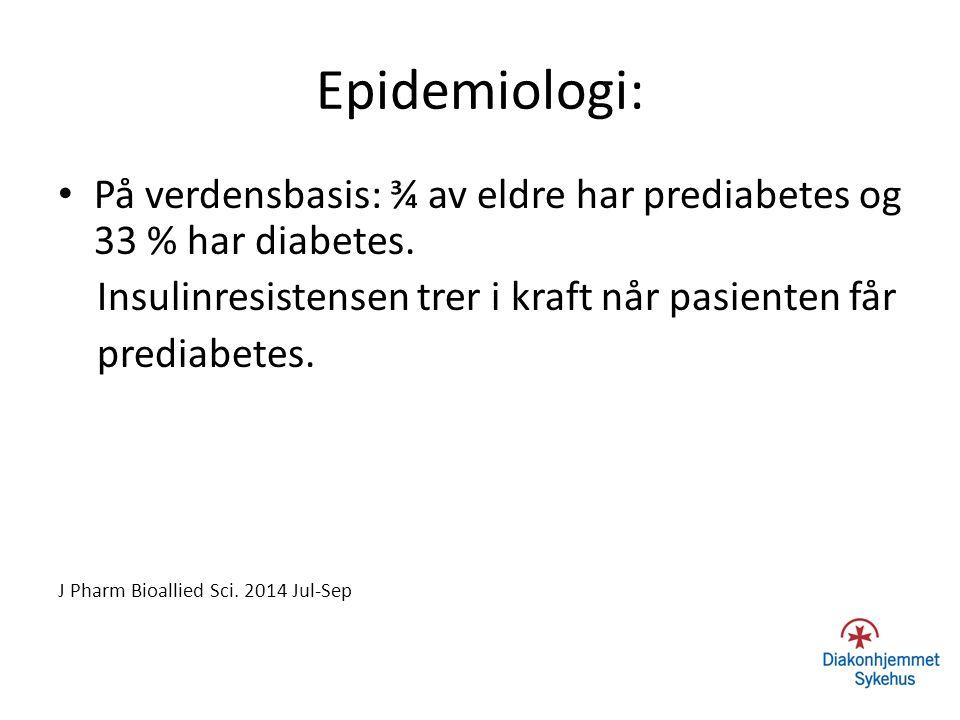 Epidemiologi: På verdensbasis: ¾ av eldre har prediabetes og 33 % har diabetes. Insulinresistensen trer i kraft når pasienten får prediabetes. J Pharm