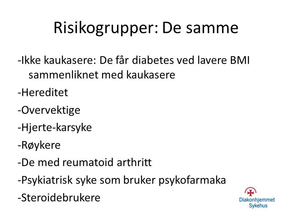 Risikogrupper: De samme -Ikke kaukasere: De får diabetes ved lavere BMI sammenliknet med kaukasere -Hereditet -Overvektige -Hjerte-karsyke -Røykere -D