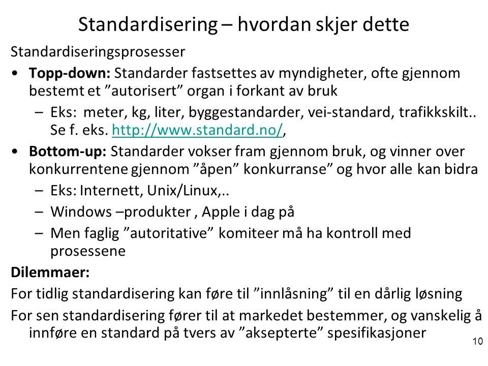 10 Standardisering – hvordan skjer dette Standardiseringsprosesser Topp-down: Standarder fastsettes av myndigheter, ofte gjennom bestemt et autorisert organ i forkant av bruk –Eks: meter, kg, liter, byggestandarder, vei-standard, trafikkskilt..